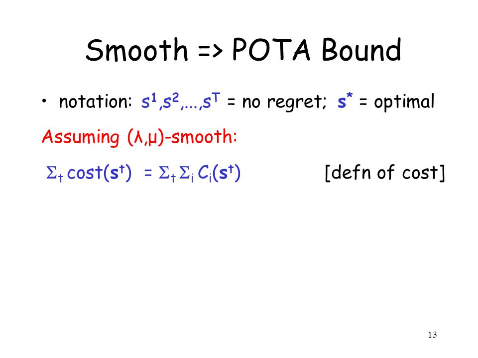 13 Smooth => POTA Bound notation: s 1,s 2,...,s T = no regret; s * = optimal Assuming (λ,μ)-smooth: t cost(s t ) = t i C i (s t ) [defn of cost]