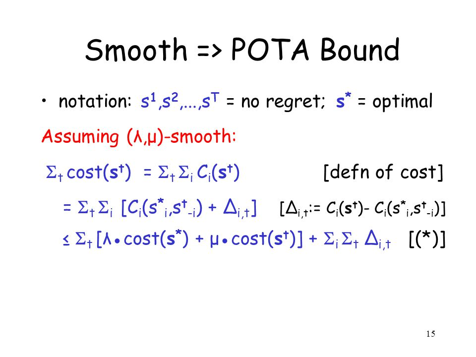 15 Smooth => POTA Bound notation: s 1,s 2,...,s T = no regret; s * = optimal Assuming (λ,μ)-smooth: t cost(s t ) = t i C i (s t ) [defn of cost] = t i [C i (s * i,s t -i ) + i,t ] [ i,t := C i (s t )- C i (s * i,s t -i )] t [λcost(s * ) + μcost(s t )] + i t i,t [(*)]