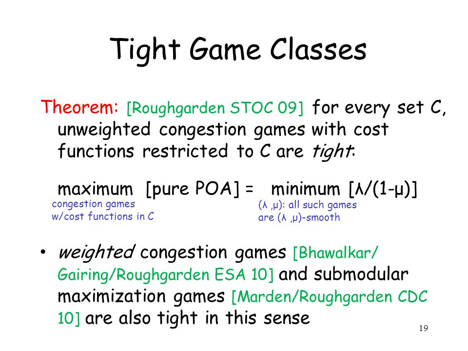 Tight Game Classes Theorem: [Roughgarden STOC 09] for every set C, unweighted congestion games with cost functions restricted to C are tight: maximum [pure POA] = minimum [λ/(1-μ)] weighted congestion games [Bhawalkar/ Gairing/Roughgarden ESA 10] and submodular maximization games [Marden/Roughgarden CDC 10] are also tight in this sense congestion games w/cost functions in C (λ,μ): all such games are (λ,μ)-smooth 19