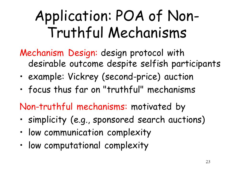 Application: POA of Non- Truthful Mechanisms Mechanism Design: design protocol with desirable outcome despite selfish participants example: Vickrey (second-price) auction focus thus far on truthful mechanisms Non-truthful mechanisms: motivated by simplicity (e.g., sponsored search auctions) low communication complexity low computational complexity 23