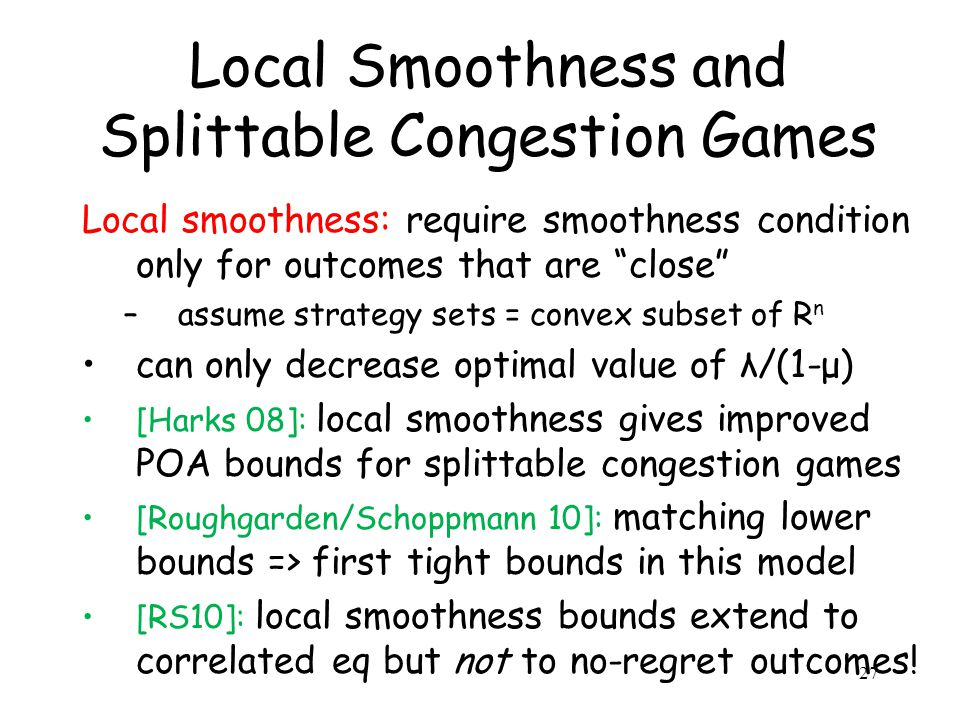 Local Smoothness and Splittable Congestion Games Local smoothness: require smoothness condition only for outcomes that are close –assume strategy sets = convex subset of R n can only decrease optimal value of λ/(1-μ) [Harks 08]: local smoothness gives improved POA bounds for splittable congestion games [Roughgarden/Schoppmann 10]: matching lower bounds => first tight bounds in this model [RS10]: local smoothness bounds extend to correlated eq but not to no-regret outcomes.
