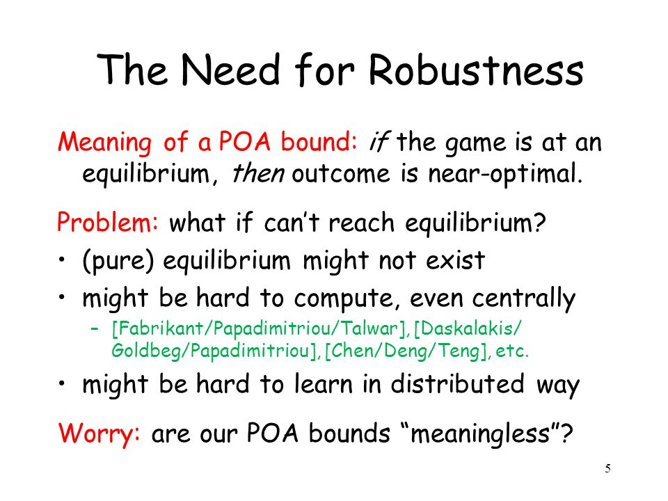 5 The Need for Robustness Meaning of a POA bound: if the game is at an equilibrium, then outcome is near-optimal.