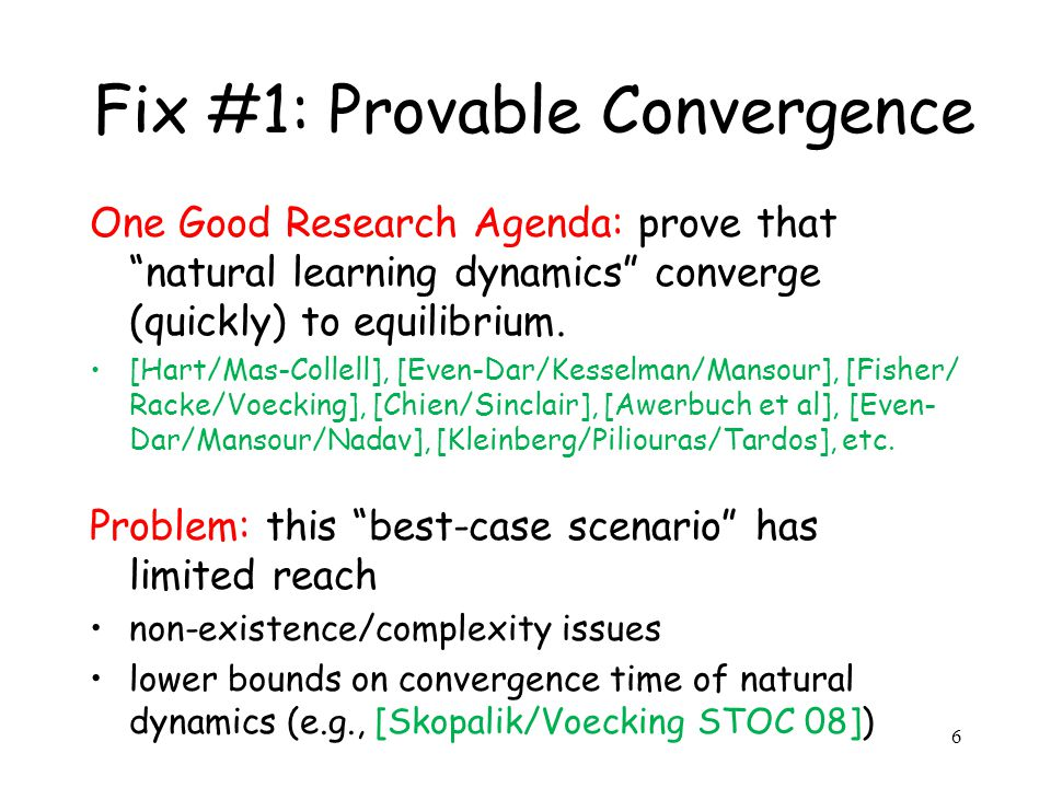 6 Fix #1: Provable Convergence One Good Research Agenda: prove that natural learning dynamics converge (quickly) to equilibrium.