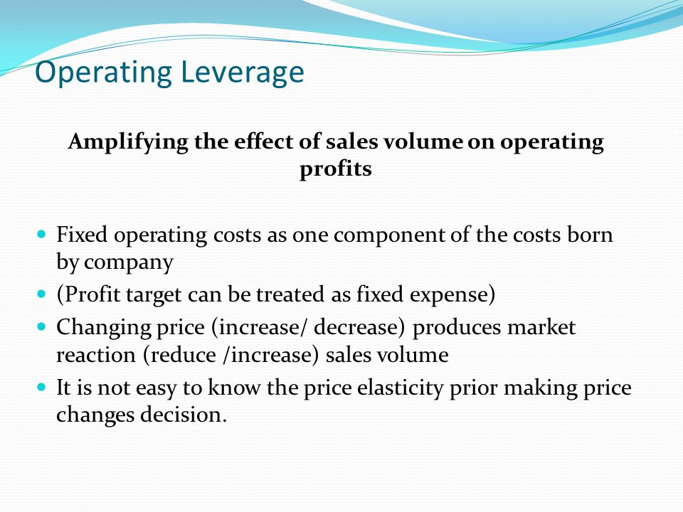 Operating Leverage Amplifying the effect of sales volume on operating profits Fixed operating costs as one component of the costs born by company (Profit target can be treated as fixed expense) Changing price (increase/ decrease) produces market reaction (reduce /increase) sales volume It is not easy to know the price elasticity prior making price changes decision.