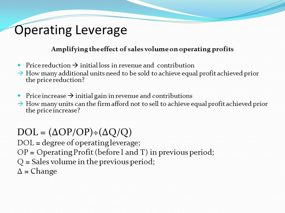 Operating Leverage Amplifying the effect of sales volume on operating profits Price reduction initial loss in revenue and contribution How many additional units need to be sold to achieve equal profit achieved prior the price reduction.