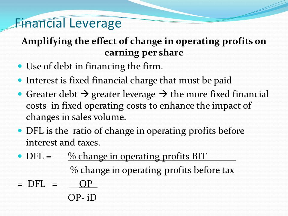 Financial Leverage Amplifying the effect of change in operating profits on earning per share Use of debt in financing the firm.