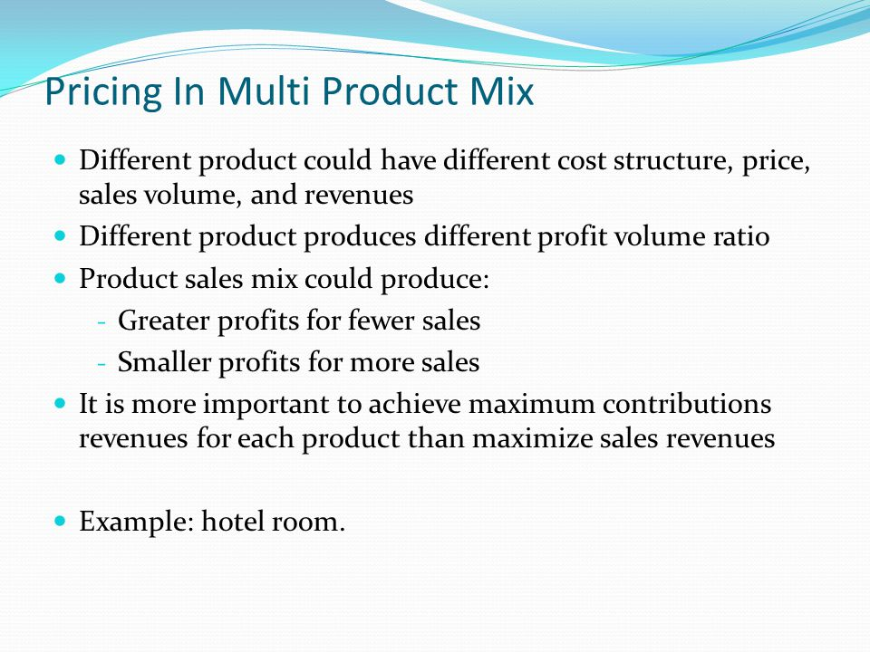 Pricing In Multi Product Mix Different product could have different cost structure, price, sales volume, and revenues Different product produces different profit volume ratio Product sales mix could produce: - Greater profits for fewer sales - Smaller profits for more sales It is more important to achieve maximum contributions revenues for each product than maximize sales revenues Example: hotel room.