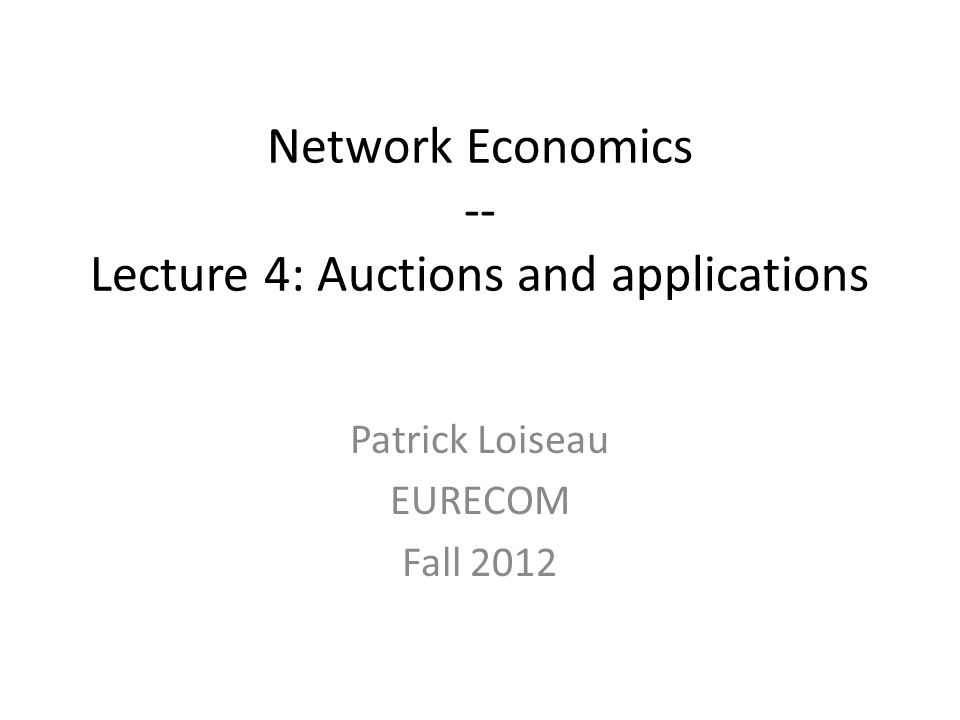 Network Economics -- Lecture 4: Auctions and applications Patrick Loiseau EURECOM Fall 2012
