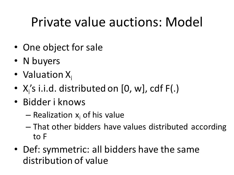 Private value auctions: Model One object for sale N buyers Valuation X i X i s i.i.d.
