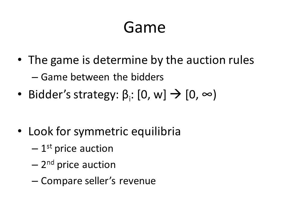 Game The game is determine by the auction rules – Game between the bidders Bidders strategy: β i : [0, w] [0, ) Look for symmetric equilibria – 1 st price auction – 2 nd price auction – Compare sellers revenue