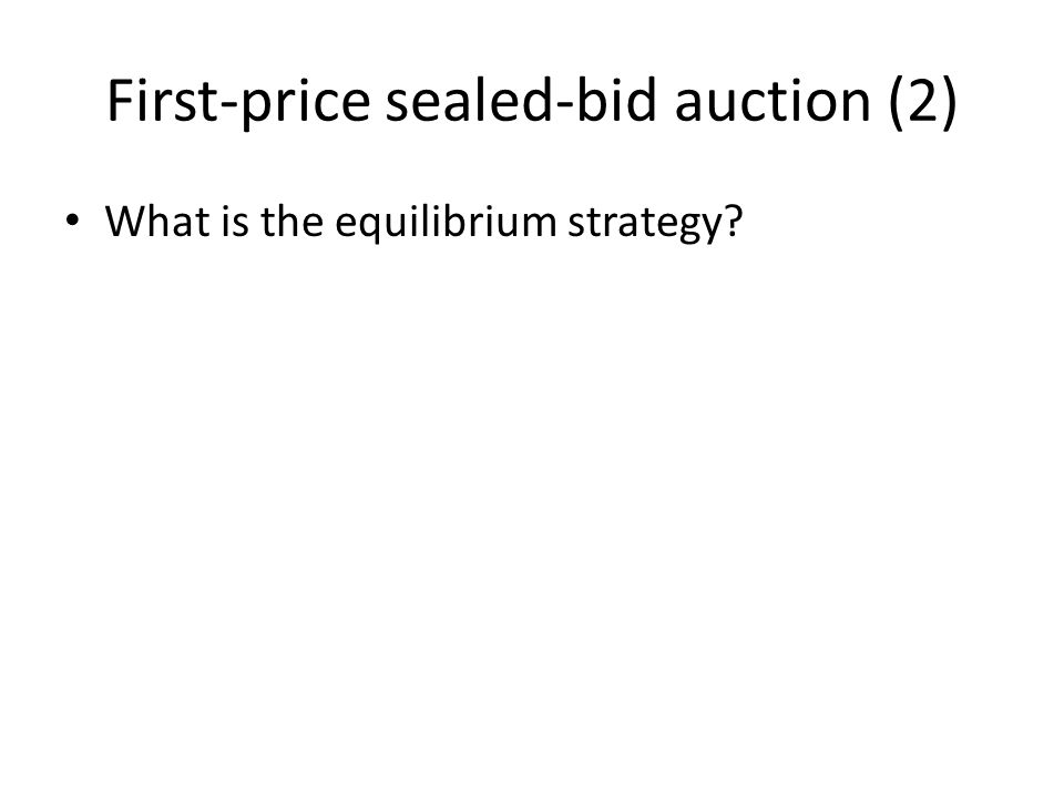 First-price sealed-bid auction (2) What is the equilibrium strategy