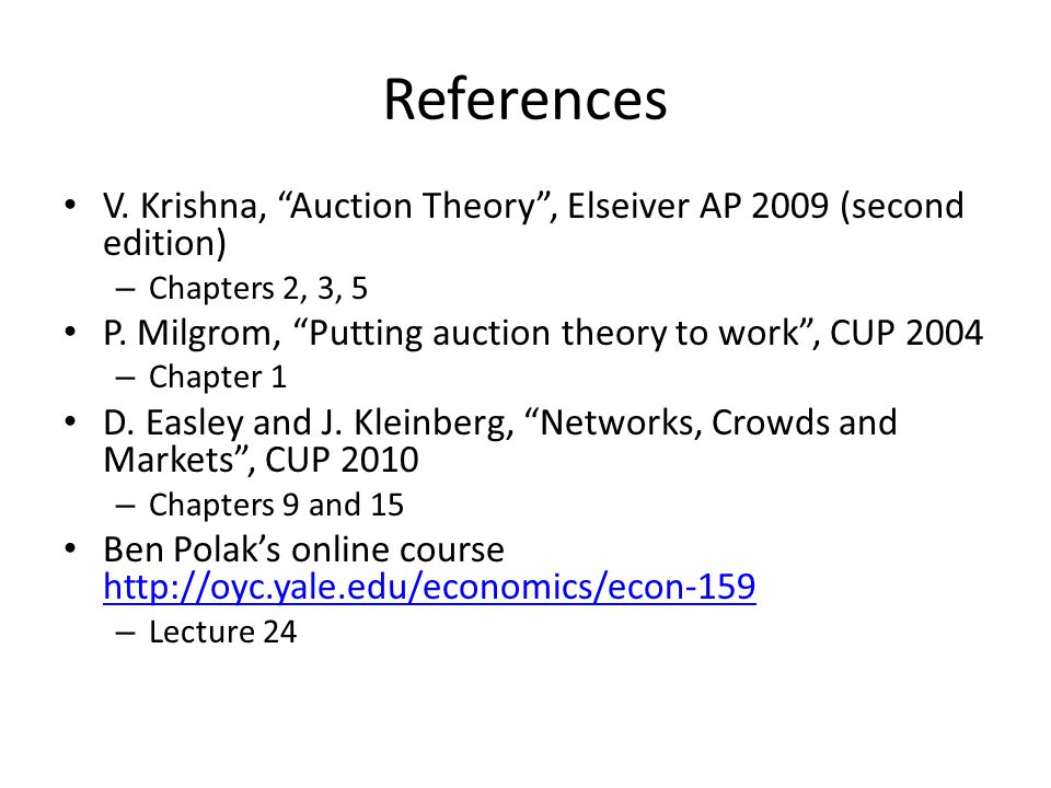 References V. Krishna, Auction Theory, Elseiver AP 2009 (second edition) – Chapters 2, 3, 5 P.