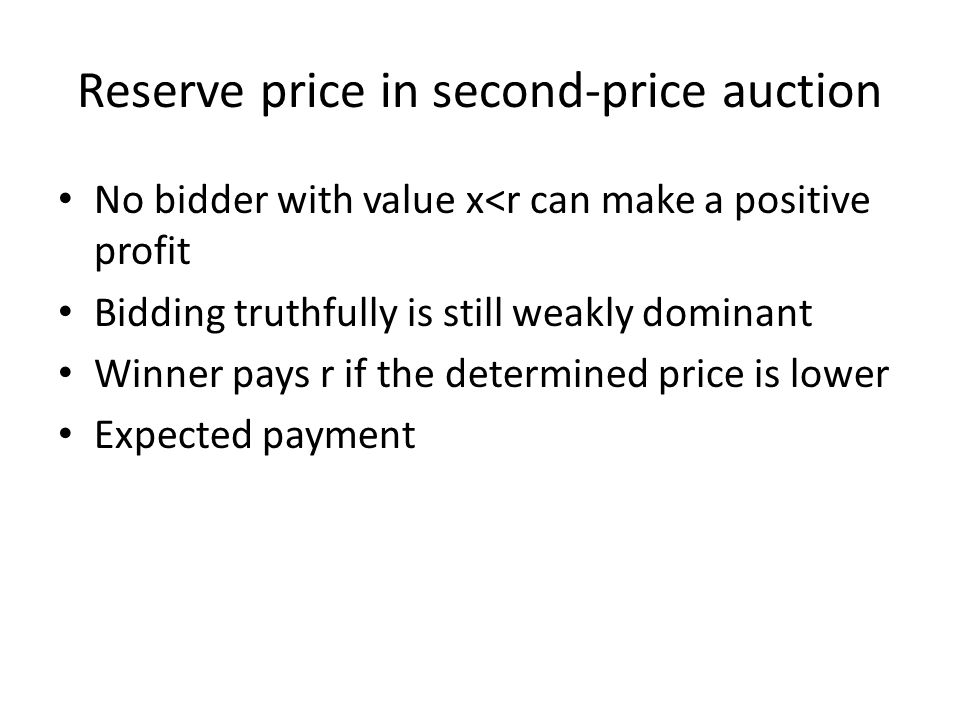 Reserve price in second-price auction No bidder with value x<r can make a positive profit Bidding truthfully is still weakly dominant Winner pays r if the determined price is lower Expected payment