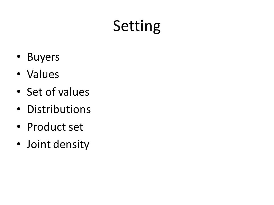 Setting Buyers Values Set of values Distributions Product set Joint density