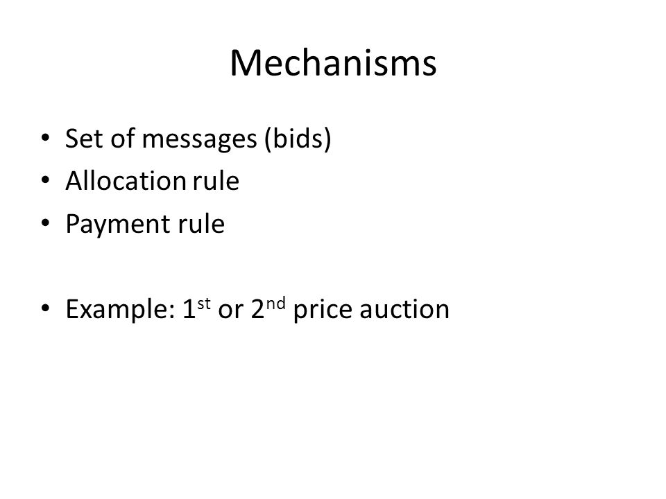 Mechanisms Set of messages (bids) Allocation rule Payment rule Example: 1 st or 2 nd price auction