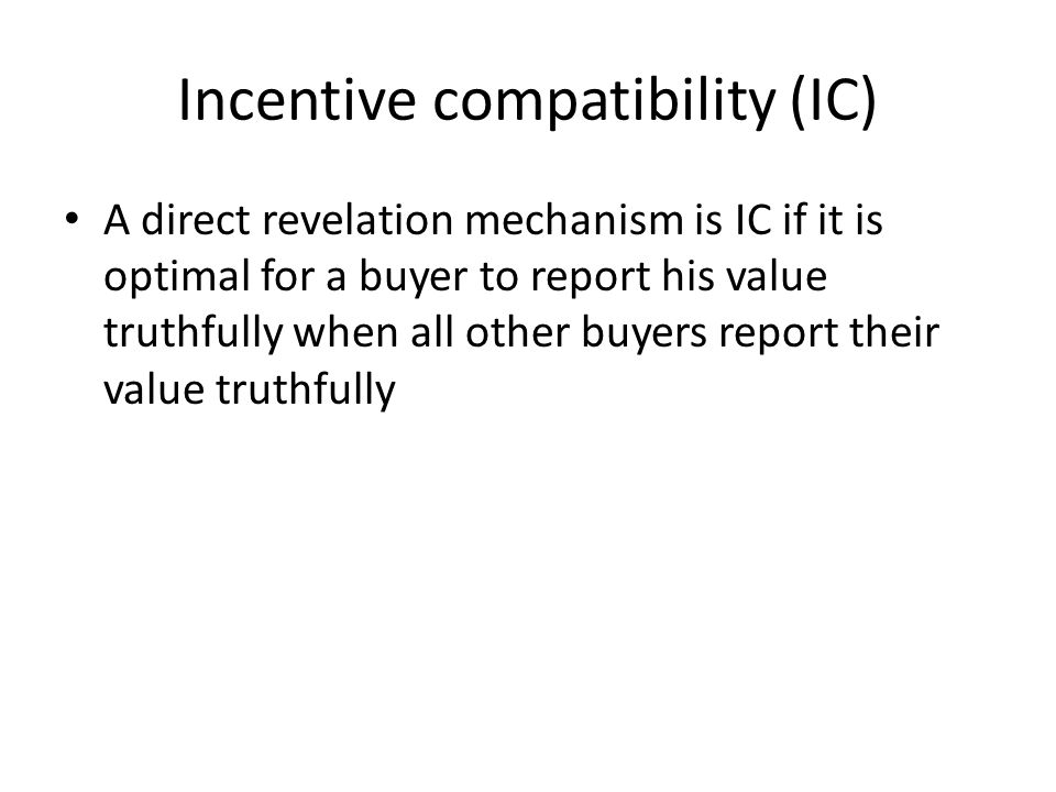 Incentive compatibility (IC) A direct revelation mechanism is IC if it is optimal for a buyer to report his value truthfully when all other buyers report their value truthfully
