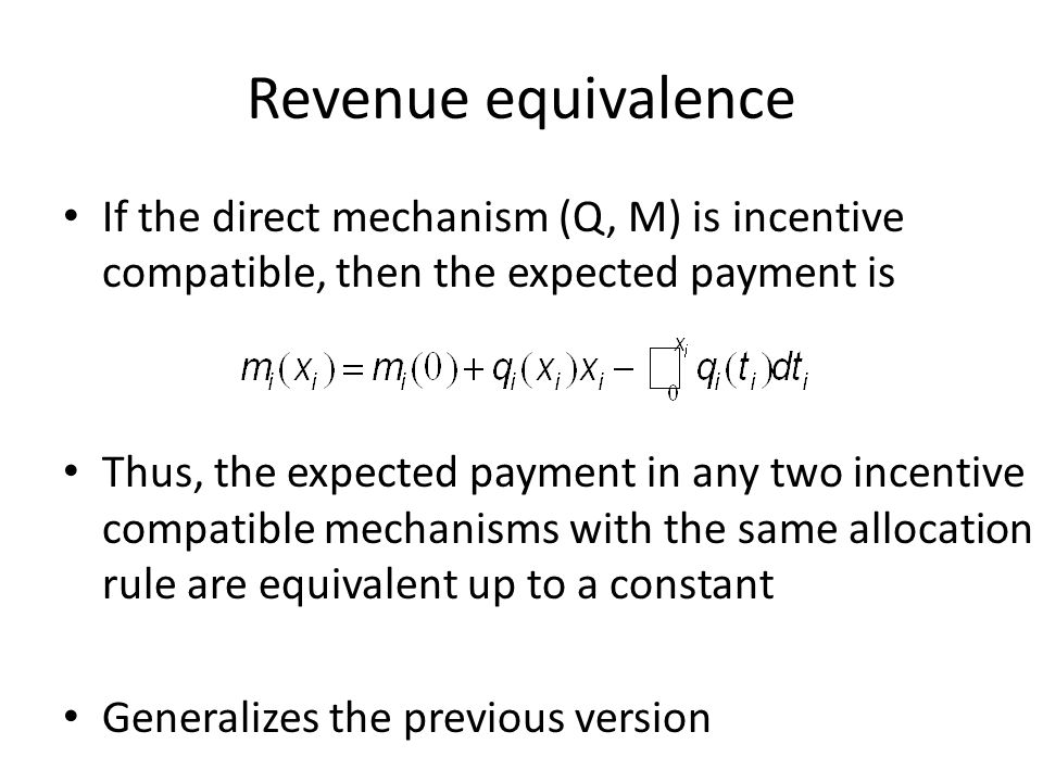 Revenue equivalence If the direct mechanism (Q, M) is incentive compatible, then the expected payment is Thus, the expected payment in any two incentive compatible mechanisms with the same allocation rule are equivalent up to a constant Generalizes the previous version