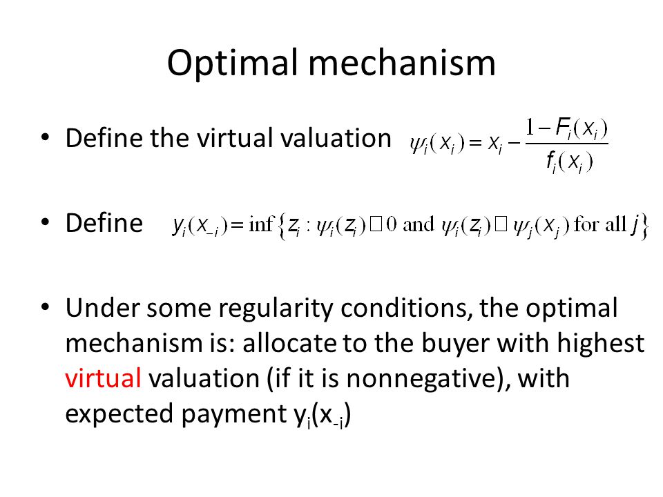 Optimal mechanism Define the virtual valuation Define Under some regularity conditions, the optimal mechanism is: allocate to the buyer with highest virtual valuation (if it is nonnegative), with expected payment y i (x -i )