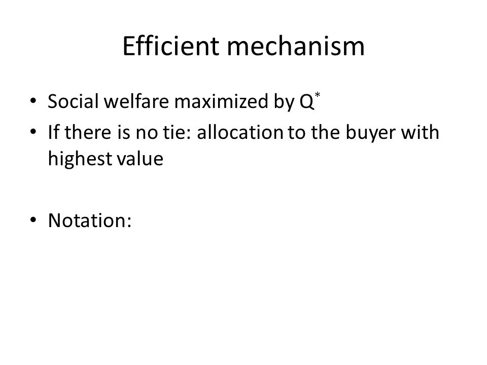 Efficient mechanism Social welfare maximized by Q * If there is no tie: allocation to the buyer with highest value Notation: