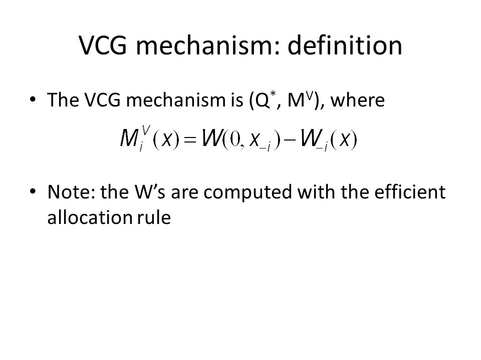 VCG mechanism: definition The VCG mechanism is (Q *, M V ), where Note: the Ws are computed with the efficient allocation rule