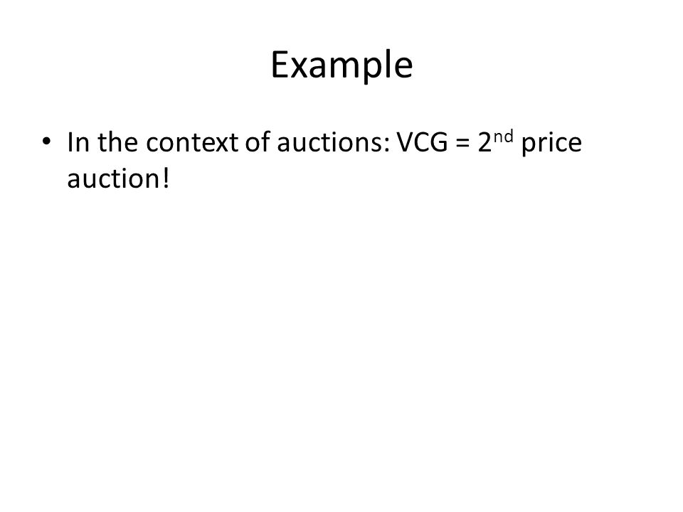 Example In the context of auctions: VCG = 2 nd price auction!