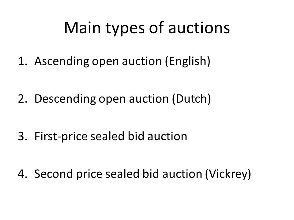 Main types of auctions 1.Ascending open auction (English) 2.Descending open auction (Dutch) 3.First-price sealed bid auction 4.Second price sealed bid auction (Vickrey)