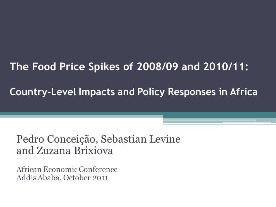 The Food Price Spikes of 2008/09 and 2010/11: Country-Level Impacts and Policy Responses in Africa Pedro Conceição, Sebastian Levine and Zuzana Brixiova African Economic Conference Addis Ababa, October 2011