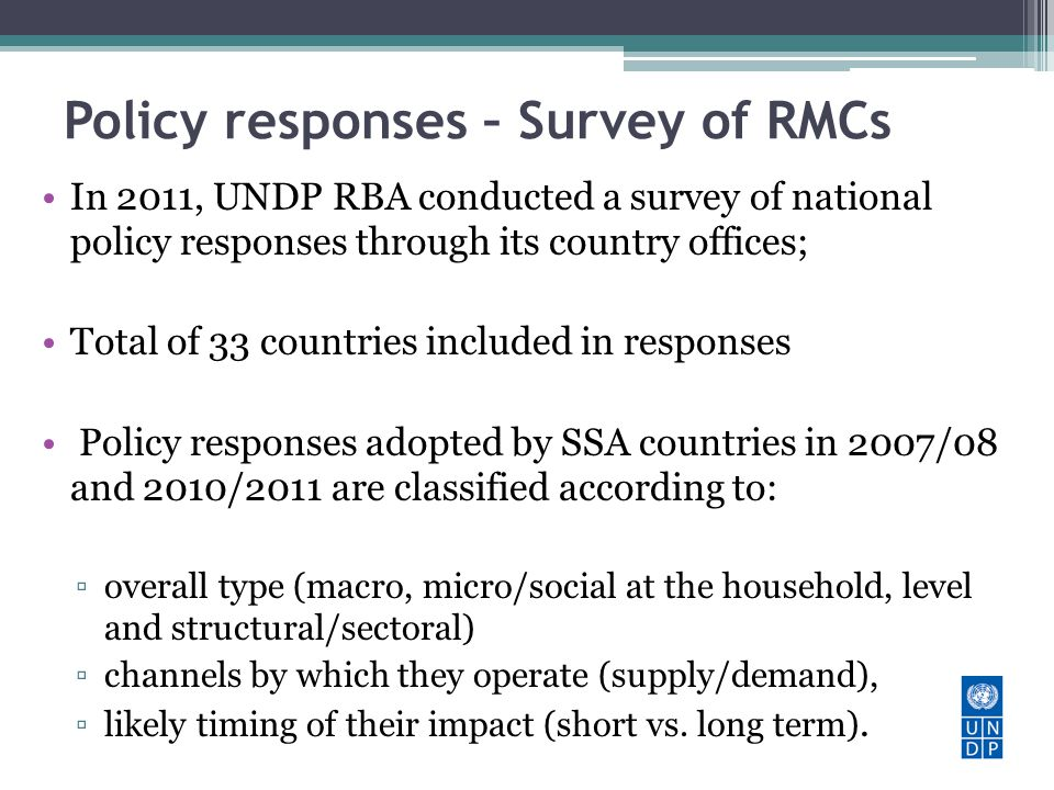 Policy responses – Survey of RMCs In 2011, UNDP RBA conducted a survey of national policy responses through its country offices; Total of 33 countries included in responses Policy responses adopted by SSA countries in 2007/08 and 2010/2011 are classified according to: overall type (macro, micro/social at the household, level and structural/sectoral) channels by which they operate (supply/demand), likely timing of their impact (short vs.