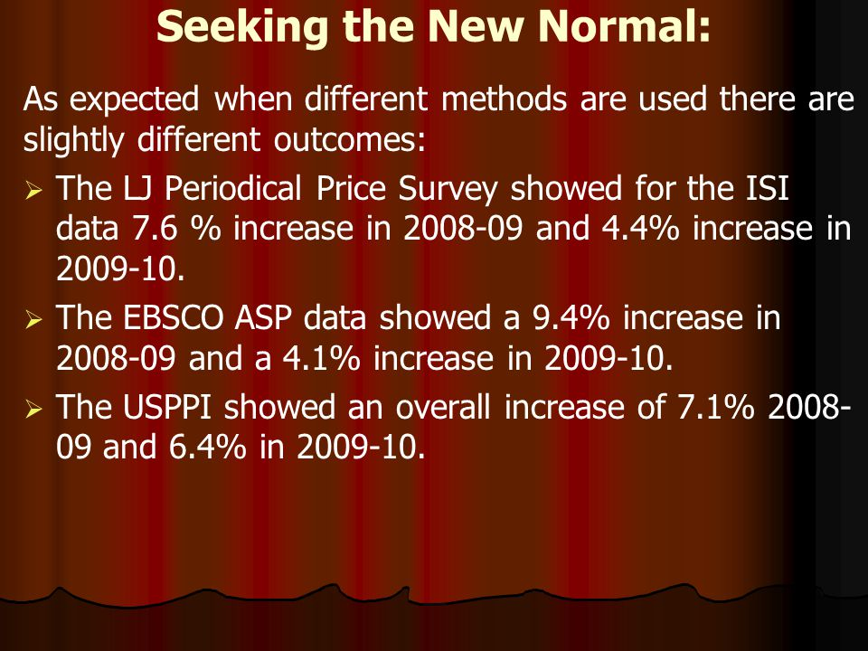 Seeking the New Normal: As expected when different methods are used there are slightly different outcomes: The LJ Periodical Price Survey showed for the ISI data 7.6 % increase in 2008-09 and 4.4% increase in 2009-10.