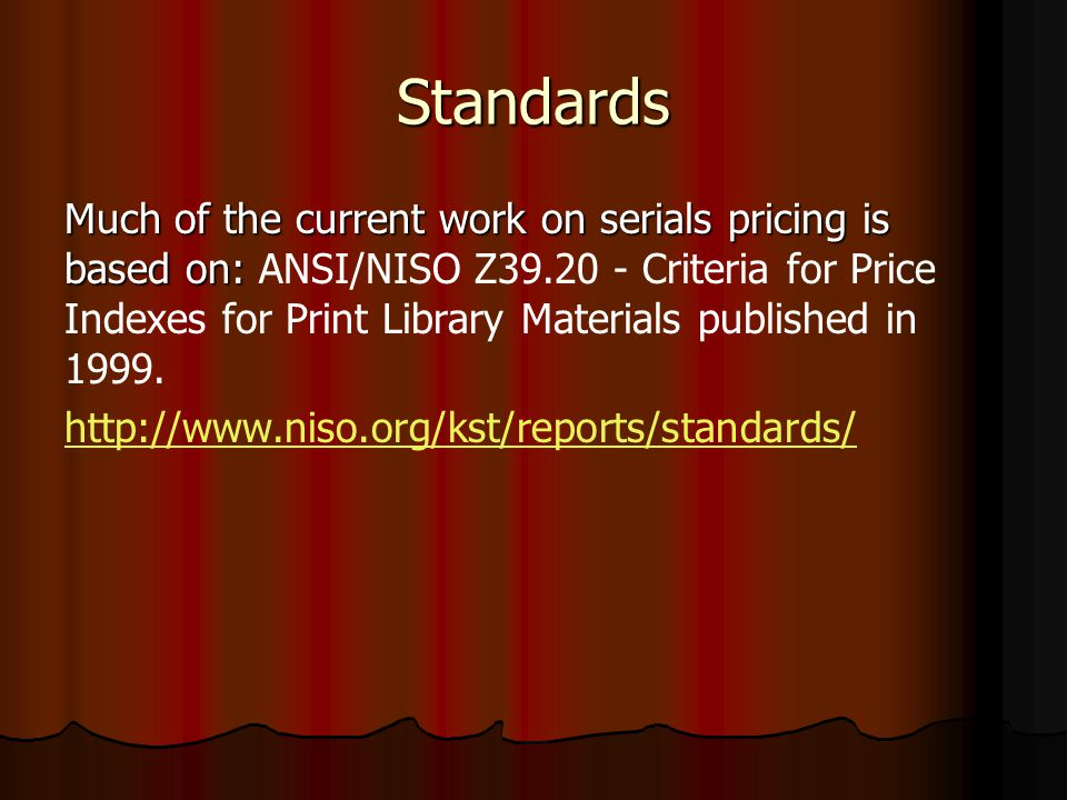 Standards Much of the current work on serials pricing is based on: Much of the current work on serials pricing is based on: ANSI/NISO Z39.20 - Criteria for Price Indexes for Print Library Materials published in 1999.