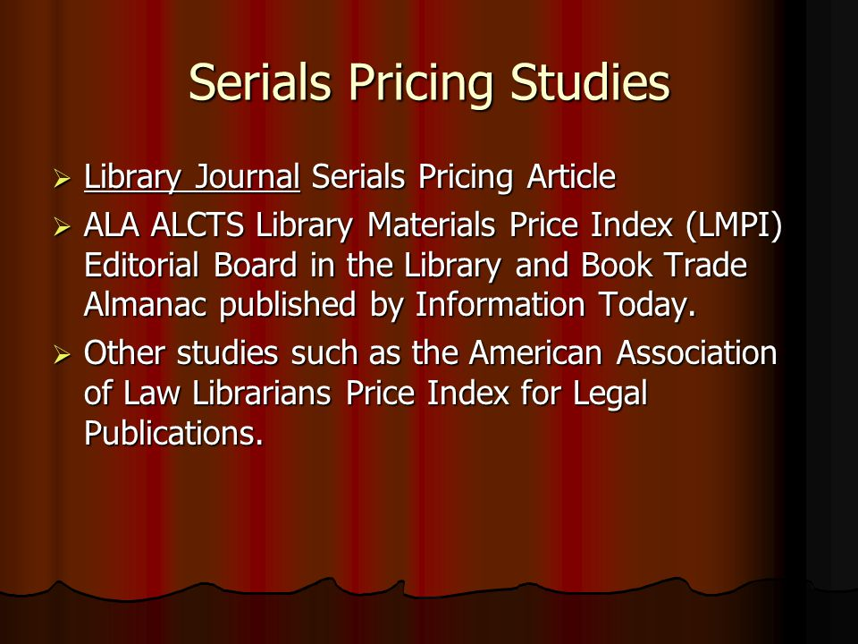 Serials Pricing Studies Library Journal Serials Pricing Article Library Journal Serials Pricing Article ALA ALCTS Library Materials Price Index (LMPI) Editorial Board in the Library and Book Trade Almanac published by Information Today.