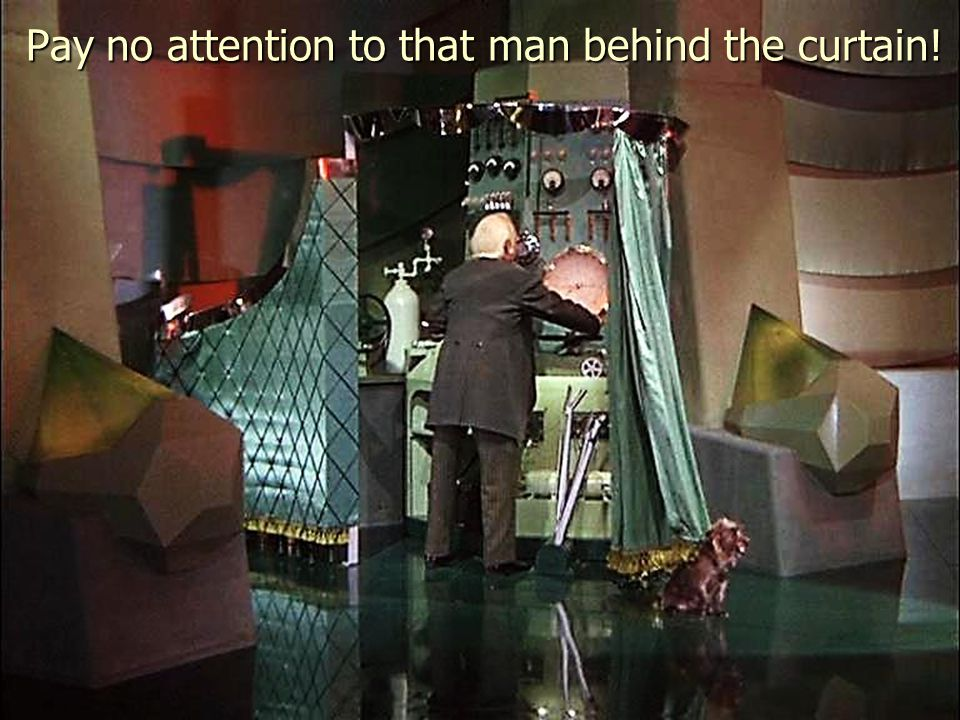 Pay no attention to that man behind the curtain!