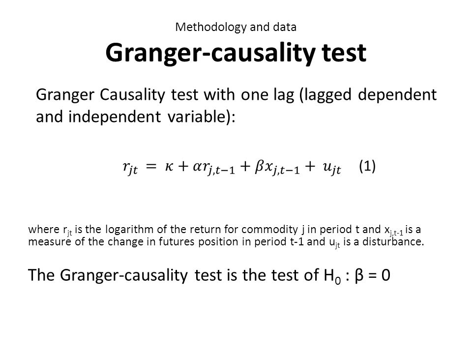 Methodology and data Granger-causality test where r jt is the logarithm of the return for commodity j in period t and x j,t-1 is a measure of the change in futures position in period t-1 and u jt is a disturbance.