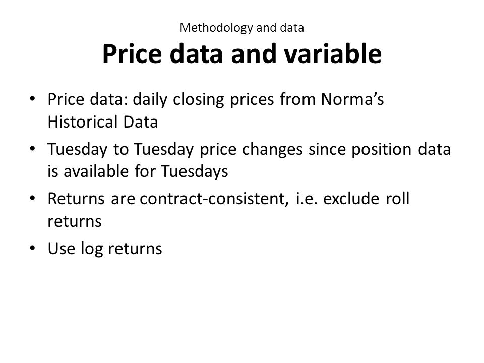 Methodology and data Price data and variable Price data: daily closing prices from Normas Historical Data Tuesday to Tuesday price changes since position data is available for Tuesdays Returns are contract-consistent, i.e.