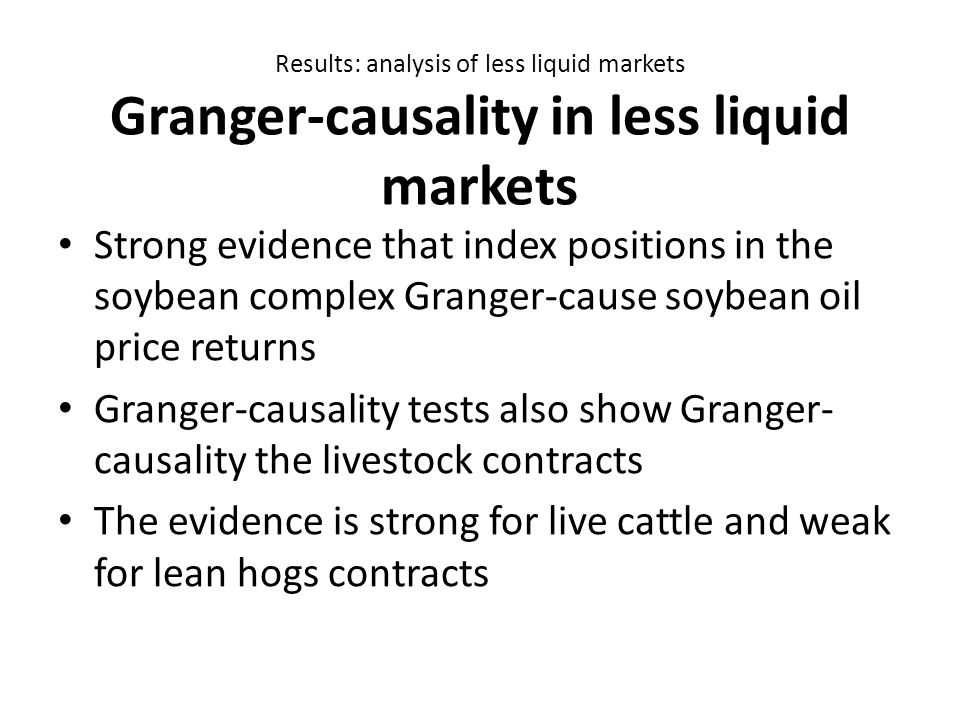 Results: analysis of less liquid markets Granger-causality in less liquid markets Strong evidence that index positions in the soybean complex Granger-cause soybean oil price returns Granger-causality tests also show Granger- causality the livestock contracts The evidence is strong for live cattle and weak for lean hogs contracts