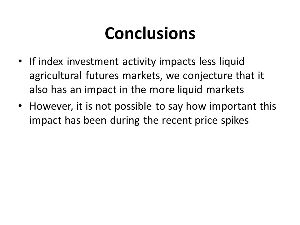 Conclusions If index investment activity impacts less liquid agricultural futures markets, we conjecture that it also has an impact in the more liquid markets However, it is not possible to say how important this impact has been during the recent price spikes