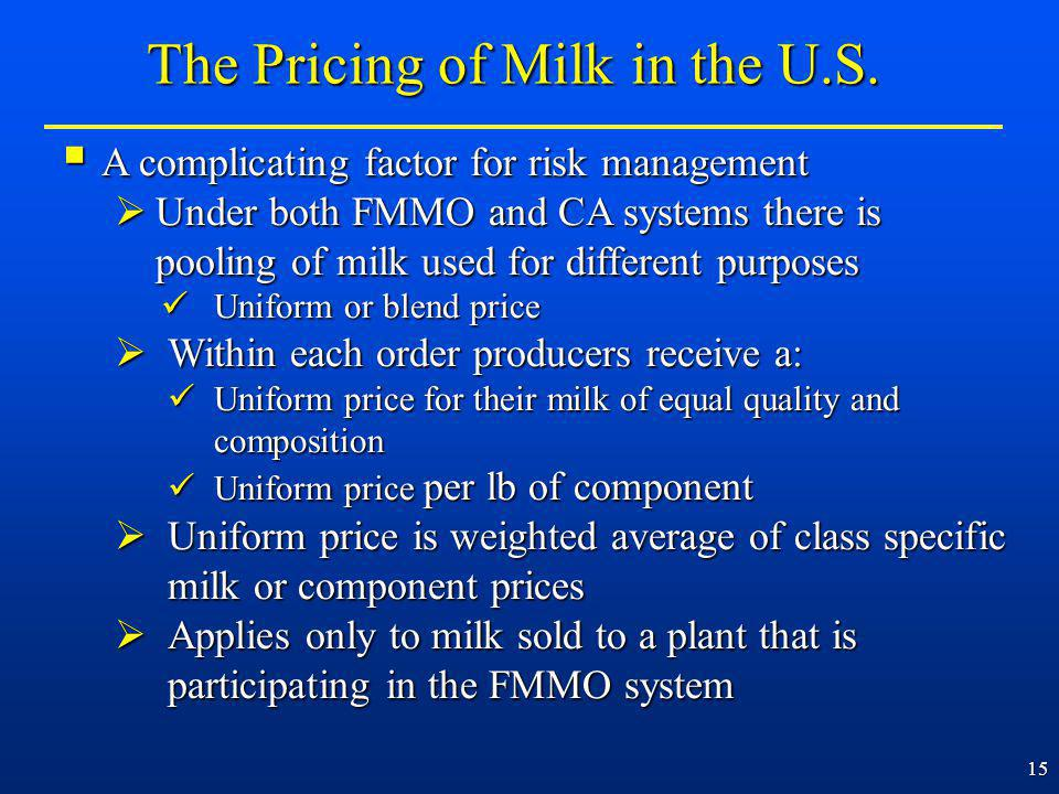 15 A complicating factor for risk management A complicating factor for risk management Under both FMMO and CA systems there is pooling of milk used for different purposes Under both FMMO and CA systems there is pooling of milk used for different purposes Uniform or blend price Uniform or blend price Within each order producers receive a: Within each order producers receive a: Uniform price for their milk of equal quality and composition Uniform price for their milk of equal quality and composition Uniform price per lb of component Uniform price per lb of component Uniform price is weighted average of class specific milk or component prices Uniform price is weighted average of class specific milk or component prices Applies only to milk sold to a plant that is participating in the FMMO system Applies only to milk sold to a plant that is participating in the FMMO system The Pricing of Milk in the U.S.