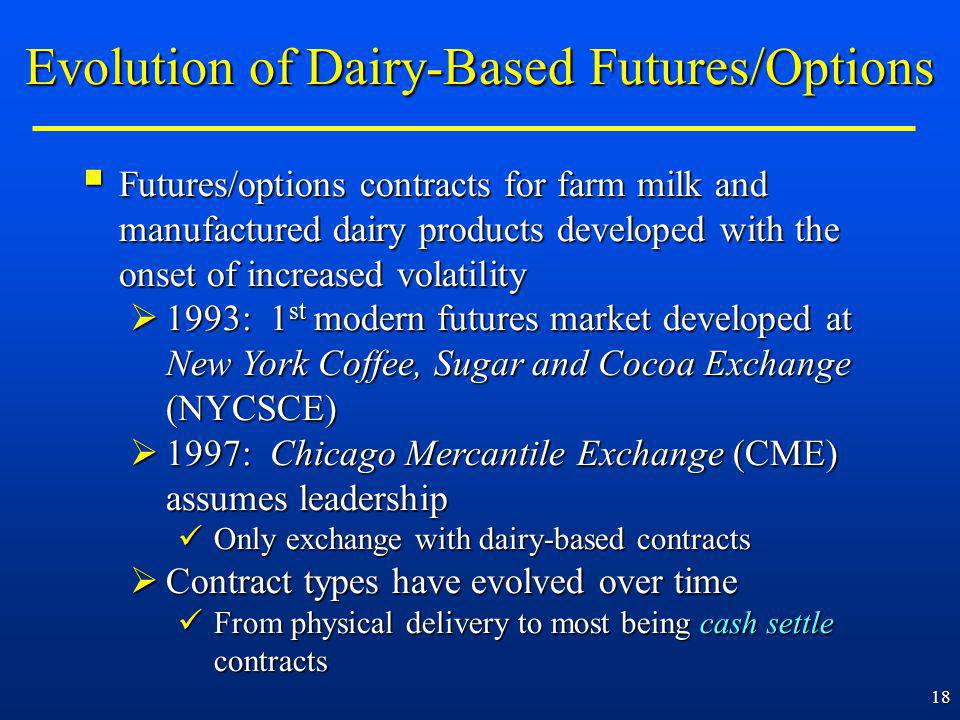 18 Futures/options contracts for farm milk and manufactured dairy products developed with the onset of increased volatility Futures/options contracts for farm milk and manufactured dairy products developed with the onset of increased volatility 1993: 1 st modern futures market developed at New York Coffee, Sugar and Cocoa Exchange (NYCSCE) 1993: 1 st modern futures market developed at New York Coffee, Sugar and Cocoa Exchange (NYCSCE) 1997: Chicago Mercantile Exchange (CME) assumes leadership 1997: Chicago Mercantile Exchange (CME) assumes leadership Only exchange with dairy-based contracts Only exchange with dairy-based contracts Contract types have evolved over time Contract types have evolved over time From physical delivery to most being cash settle contracts From physical delivery to most being cash settle contracts Evolution of Dairy-Based Futures/Options