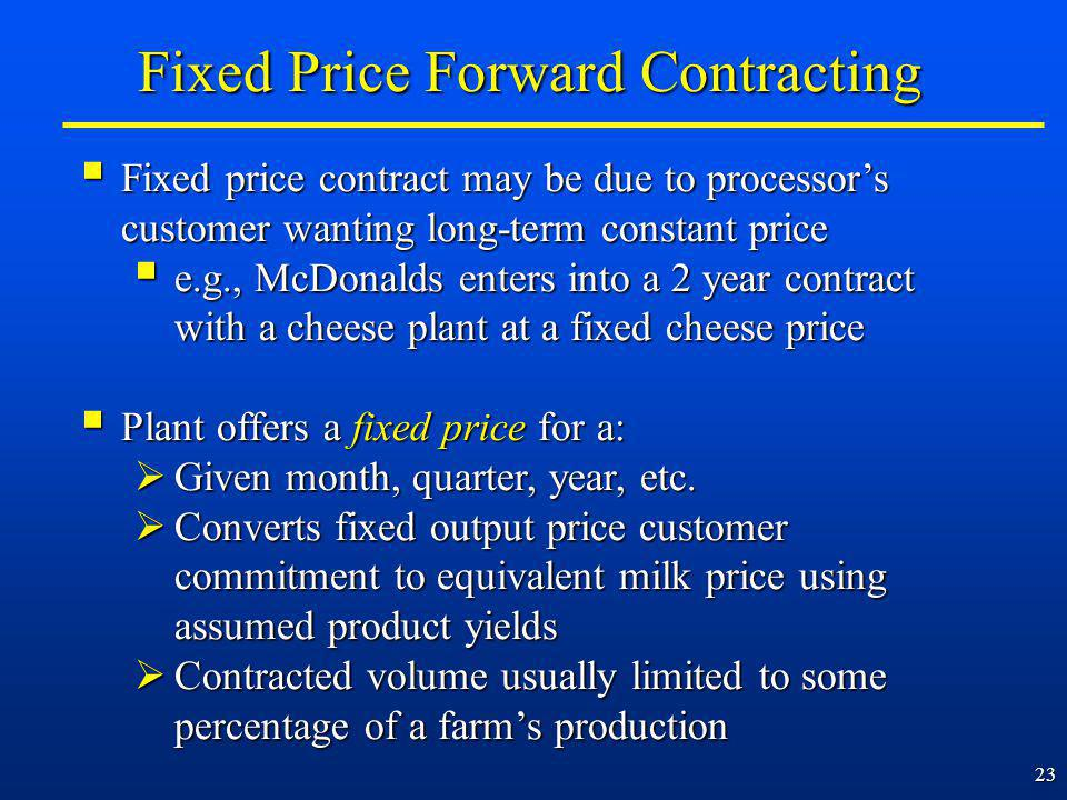 23 Fixed Price Forward Contracting Fixed price contract may be due to processors customer wanting long-term constant price Fixed price contract may be due to processors customer wanting long-term constant price e.g., McDonalds enters into a 2 year contract with a cheese plant at a fixed cheese price e.g., McDonalds enters into a 2 year contract with a cheese plant at a fixed cheese price Plant offers a fixed price for a: Plant offers a fixed price for a: Given month, quarter, year, etc.
