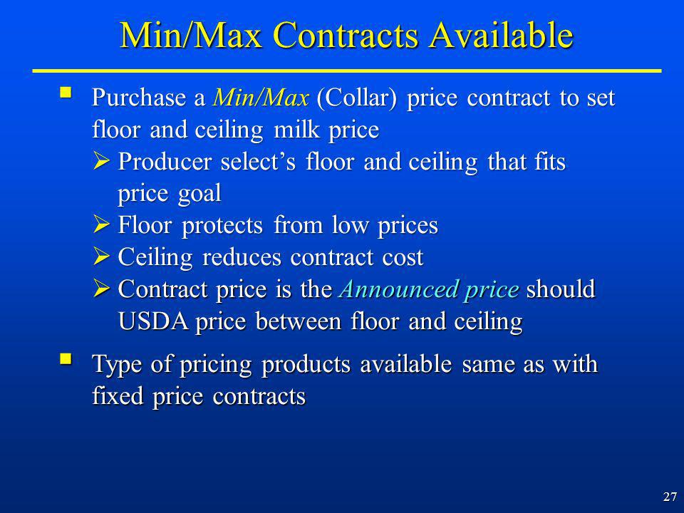 27 Purchase a Min/Max (Collar) price contract to set floor and ceiling milk price Purchase a Min/Max (Collar) price contract to set floor and ceiling milk price Producer selects floor and ceiling that fits price goal Producer selects floor and ceiling that fits price goal Floor protects from low prices Floor protects from low prices Ceiling reduces contract cost Ceiling reduces contract cost Contract price is the Announced price should USDA price between floor and ceiling Contract price is the Announced price should USDA price between floor and ceiling Type of pricing products available same as with fixed price contracts Type of pricing products available same as with fixed price contracts Min/Max Contracts Available