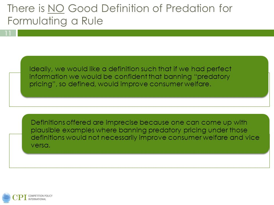 11 There is NO Good Definition of Predation for Formulating a Rule Ideally, we would like a definition such that if we had perfect information we would be confident that banning predatory pricing, so defined, would improve consumer welfare.