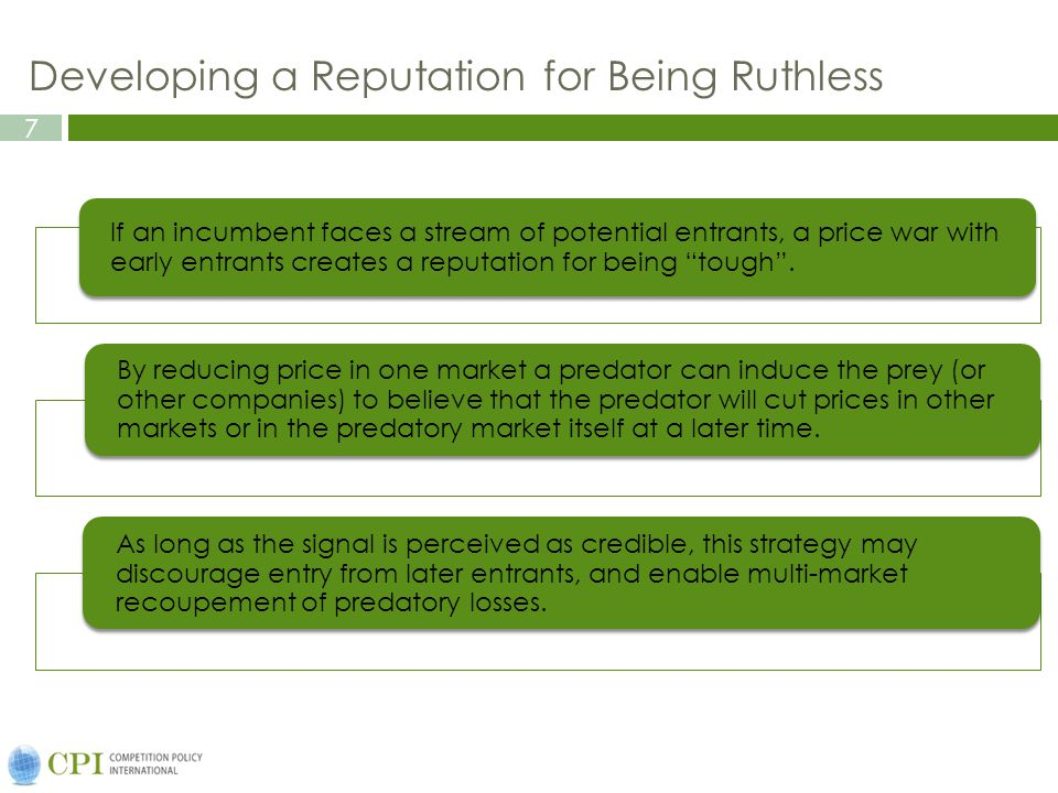 7 Developing a Reputation for Being Ruthless If an incumbent faces a stream of potential entrants, a price war with early entrants creates a reputation for being tough.