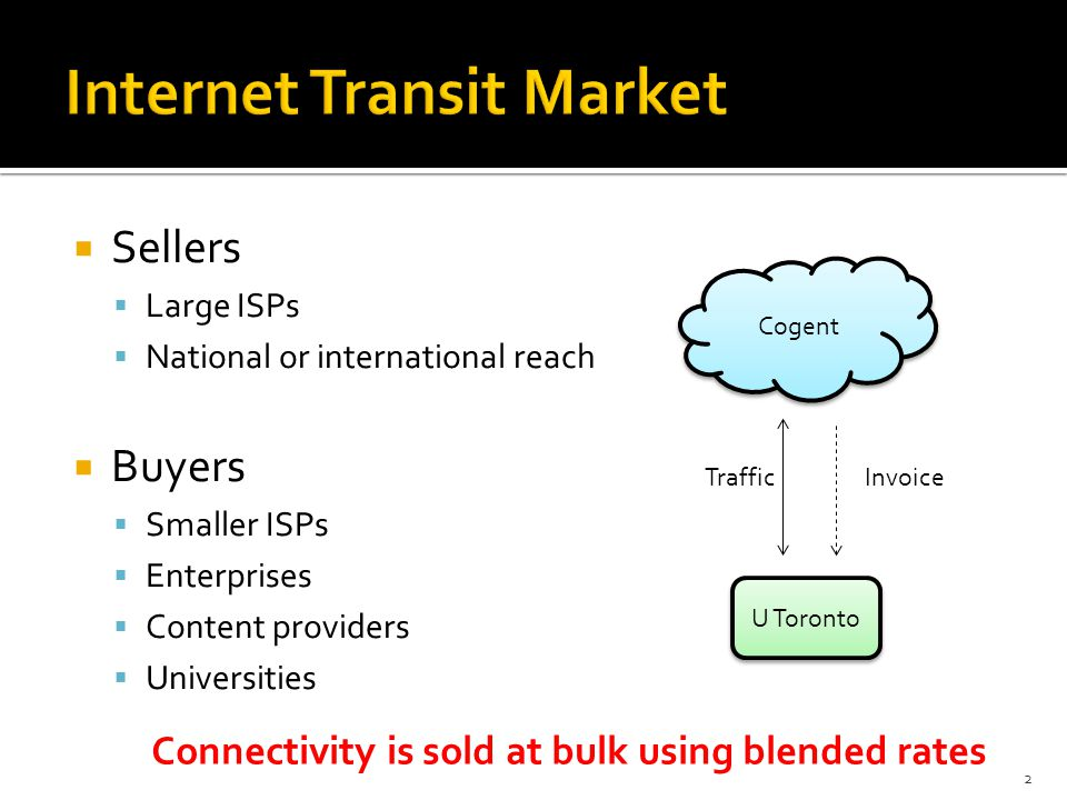 Sellers Large ISPs National or international reach Buyers Smaller ISPs Enterprises Content providers Universities 2 Cogent U Toronto Connectivity is sold at bulk using blended rates InvoiceTraffic