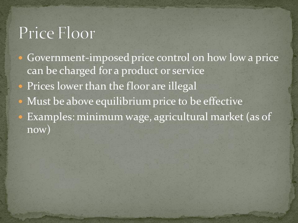 Government-imposed price control on how low a price can be charged for a product or service Prices lower than the floor are illegal Must be above equilibrium price to be effective Examples: minimum wage, agricultural market (as of now)