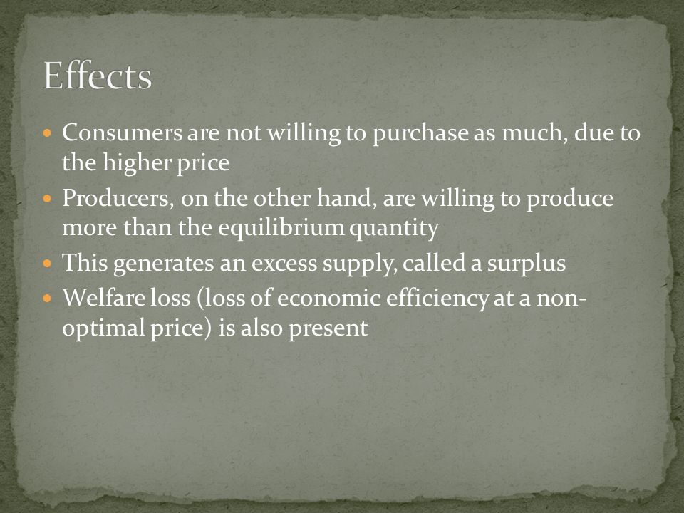 Consumers are not willing to purchase as much, due to the higher price Producers, on the other hand, are willing to produce more than the equilibrium quantity This generates an excess supply, called a surplus Welfare loss (loss of economic efficiency at a non- optimal price) is also present