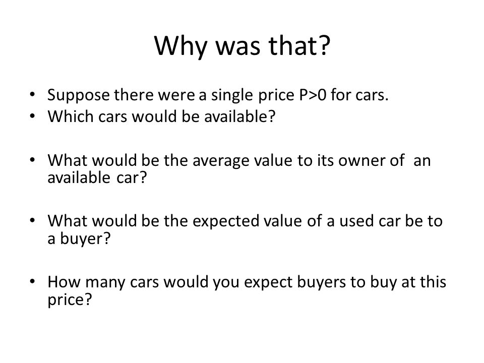 Why was that. Suppose there were a single price P>0 for cars.