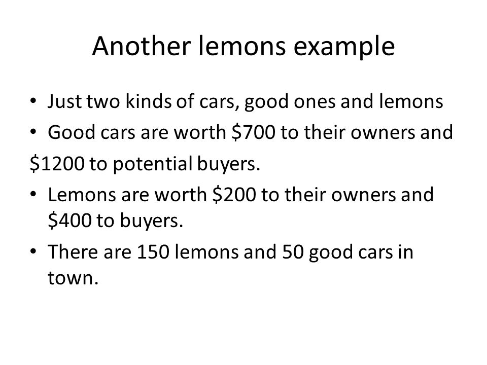 Another lemons example Just two kinds of cars, good ones and lemons Good cars are worth $700 to their owners and $1200 to potential buyers.