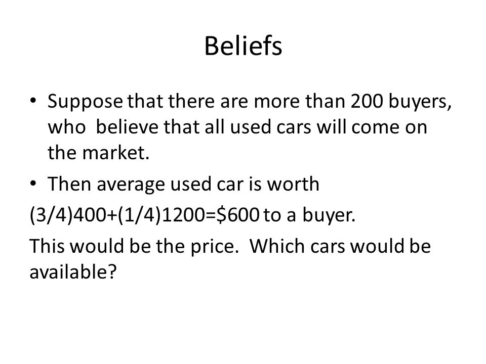 Beliefs Suppose that there are more than 200 buyers, who believe that all used cars will come on the market.