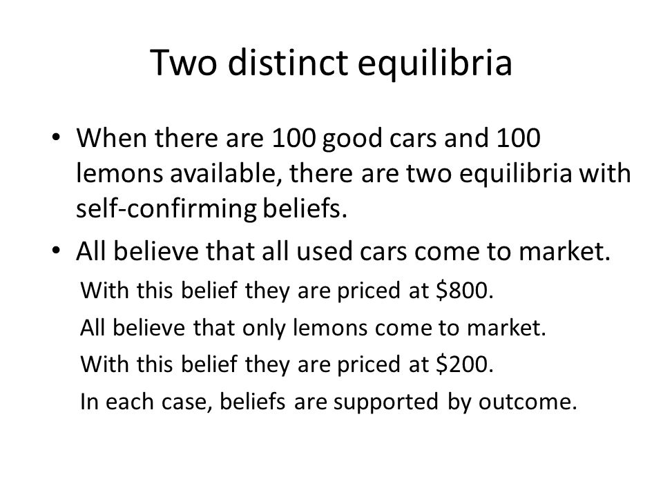 Two distinct equilibria When there are 100 good cars and 100 lemons available, there are two equilibria with self-confirming beliefs.
