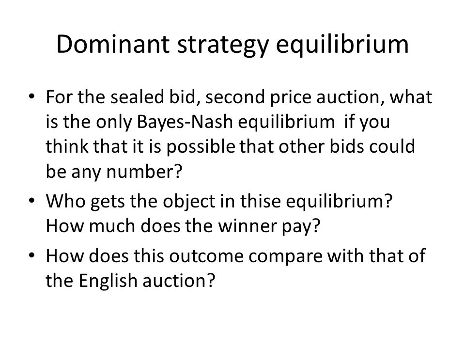 Dominant strategy equilibrium For the sealed bid, second price auction, what is the only Bayes-Nash equilibrium if you think that it is possible that other bids could be any number.